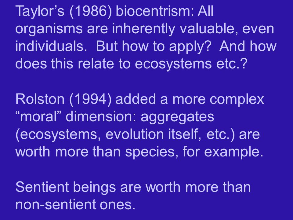 Taylor's (1986) biocentrism: All organisms are inherently valuable, even individuals. But how to apply And how does this relate to ecosystems etc.