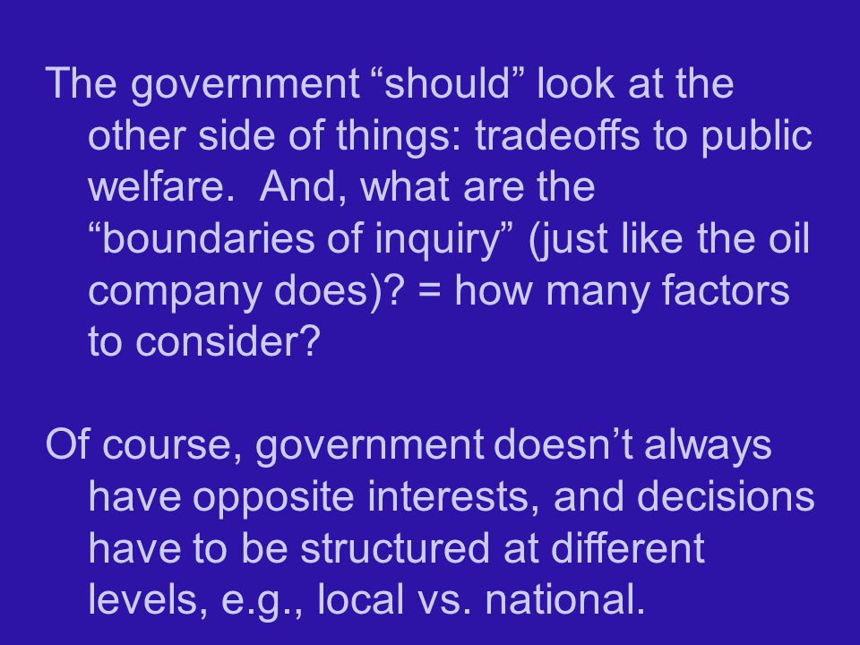 The government should look at the other side of things: tradeoffs to public welfare. And, what are the boundaries of inquiry (just like the oil company does) = how many factors to consider
