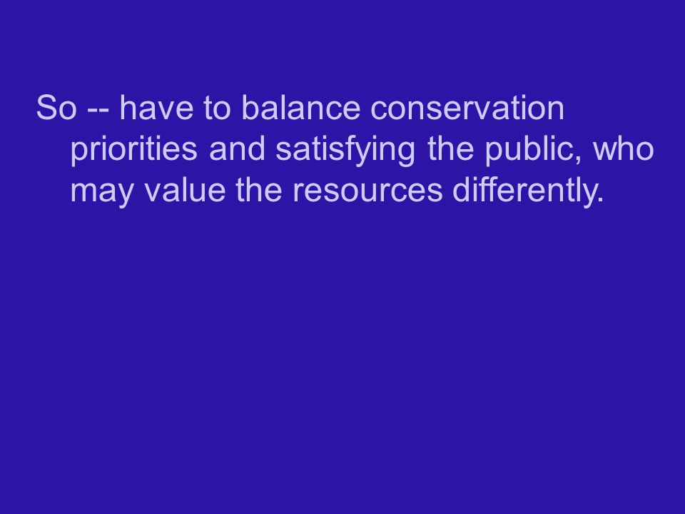 So -- have to balance conservation priorities and satisfying the public, who may value the resources differently.