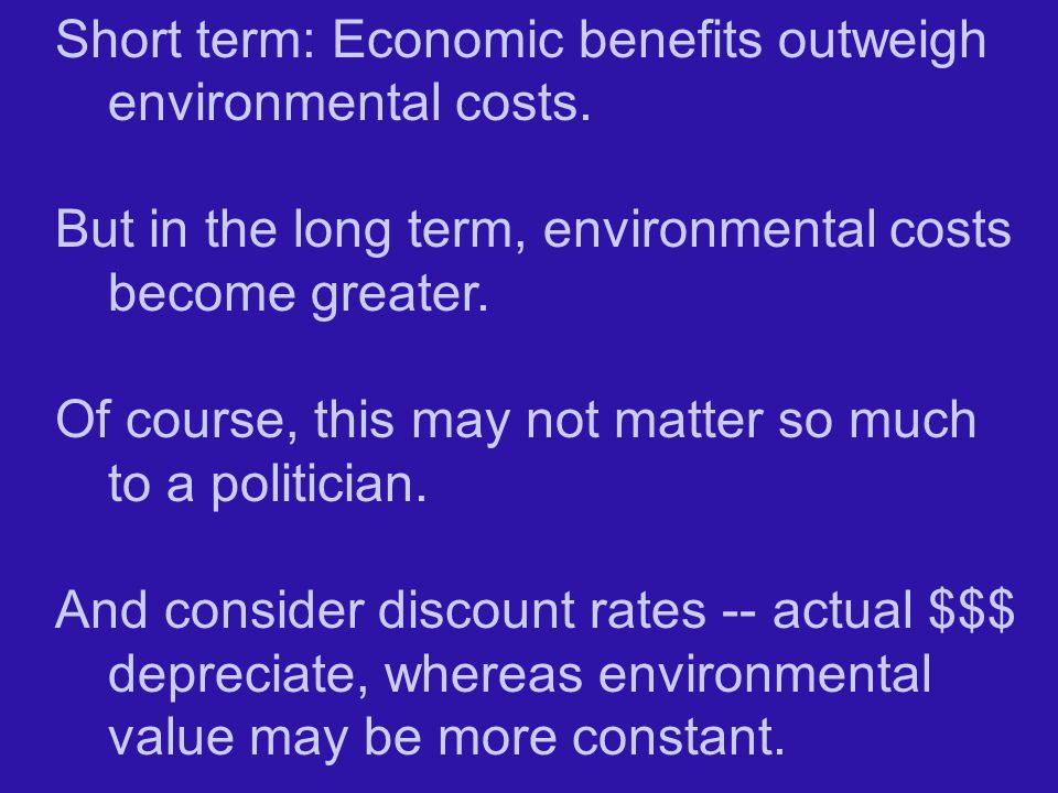 Short term: Economic benefits outweigh environmental costs.
