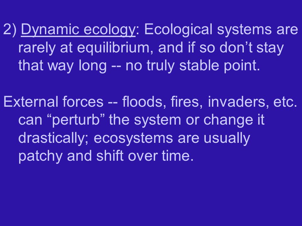 2) Dynamic ecology: Ecological systems are rarely at equilibrium, and if so don't stay that way long -- no truly stable point.
