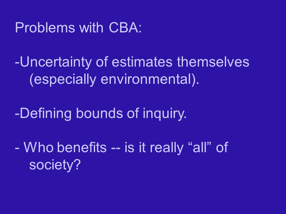 Problems with CBA: -Uncertainty of estimates themselves (especially environmental). -Defining bounds of inquiry.