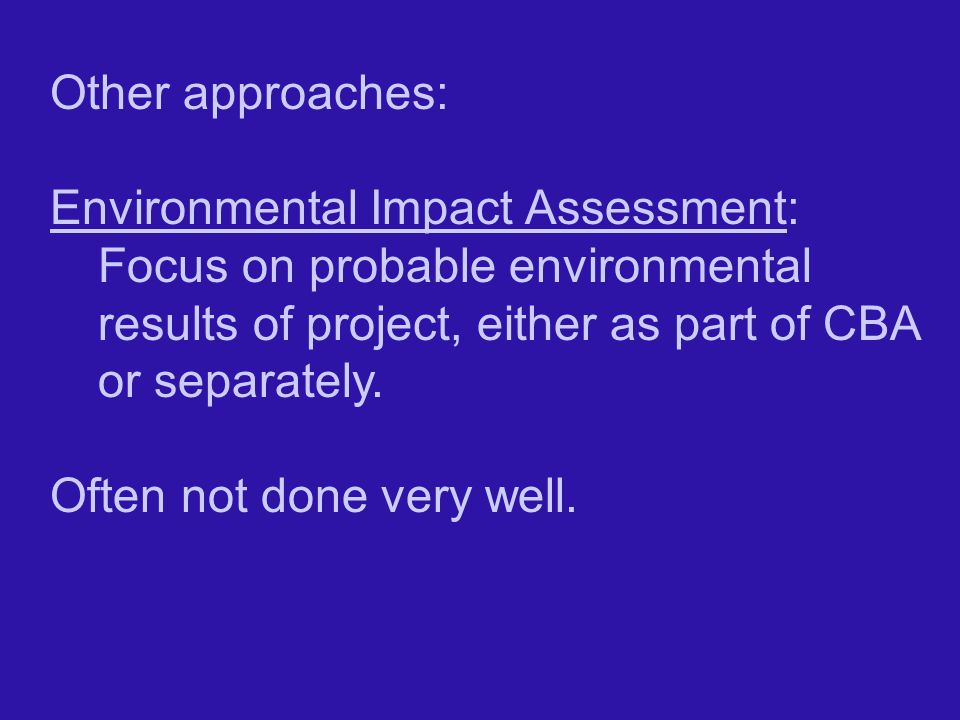 Other approaches: Environmental Impact Assessment: Focus on probable environmental results of project, either as part of CBA or separately.