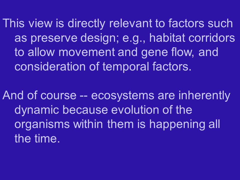 This view is directly relevant to factors such as preserve design; e.g., habitat corridors to allow movement and gene flow, and consideration of temporal factors.