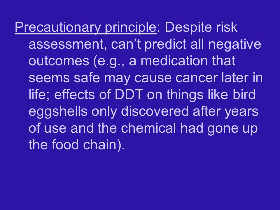 Precautionary principle: Despite risk assessment, can't predict all negative outcomes (e.g., a medication that seems safe may cause cancer later in life; effects of DDT on things like bird eggshells only discovered after years of use and the chemical had gone up the food chain).