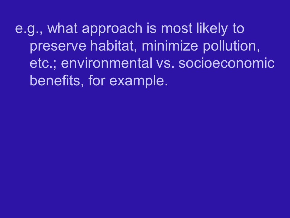 e.g., what approach is most likely to preserve habitat, minimize pollution, etc.; environmental vs.
