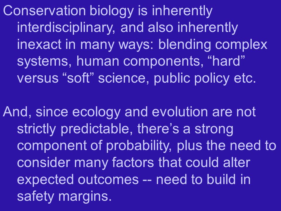 Conservation biology is inherently interdisciplinary, and also inherently inexact in many ways: blending complex systems, human components, hard versus soft science, public policy etc.