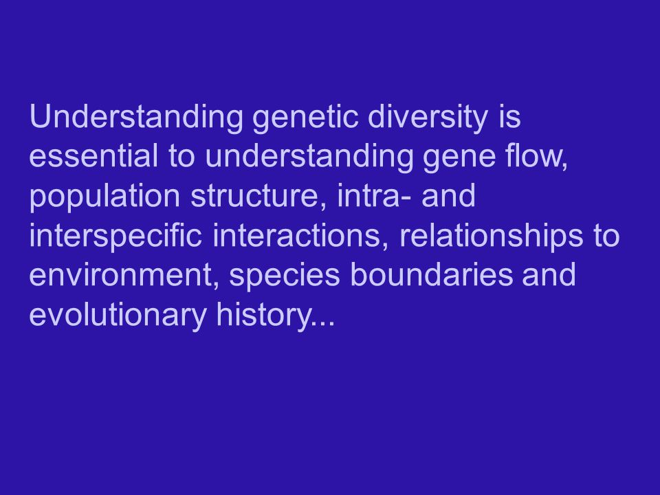 Understanding genetic diversity is essential to understanding gene flow, population structure, intra- and interspecific interactions, relationships to environment, species boundaries and evolutionary history...
