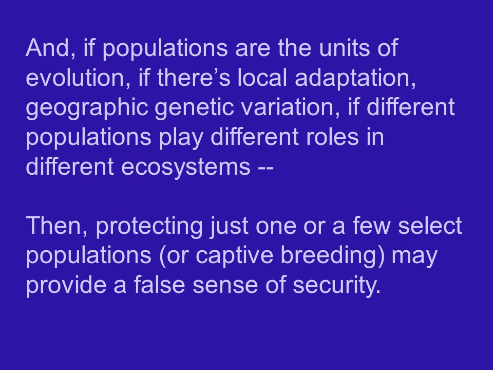And, if populations are the units of evolution, if there's local adaptation, geographic genetic variation, if different populations play different roles in different ecosystems --