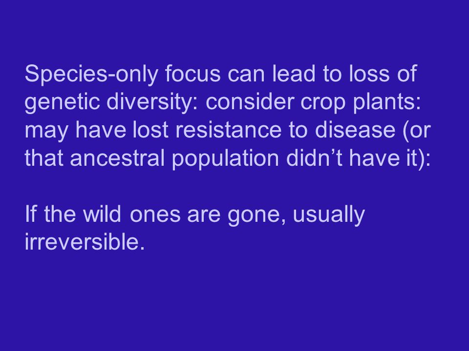 Species-only focus can lead to loss of genetic diversity: consider crop plants: may have lost resistance to disease (or that ancestral population didn't have it):