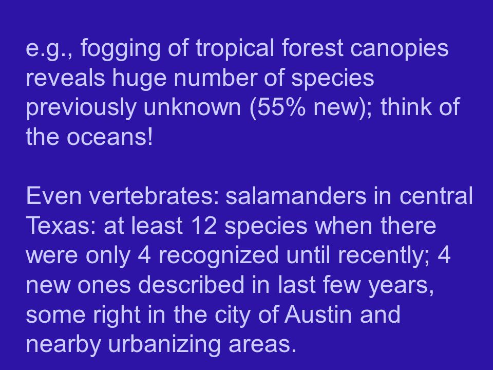 e.g., fogging of tropical forest canopies reveals huge number of species previously unknown (55% new); think of the oceans!