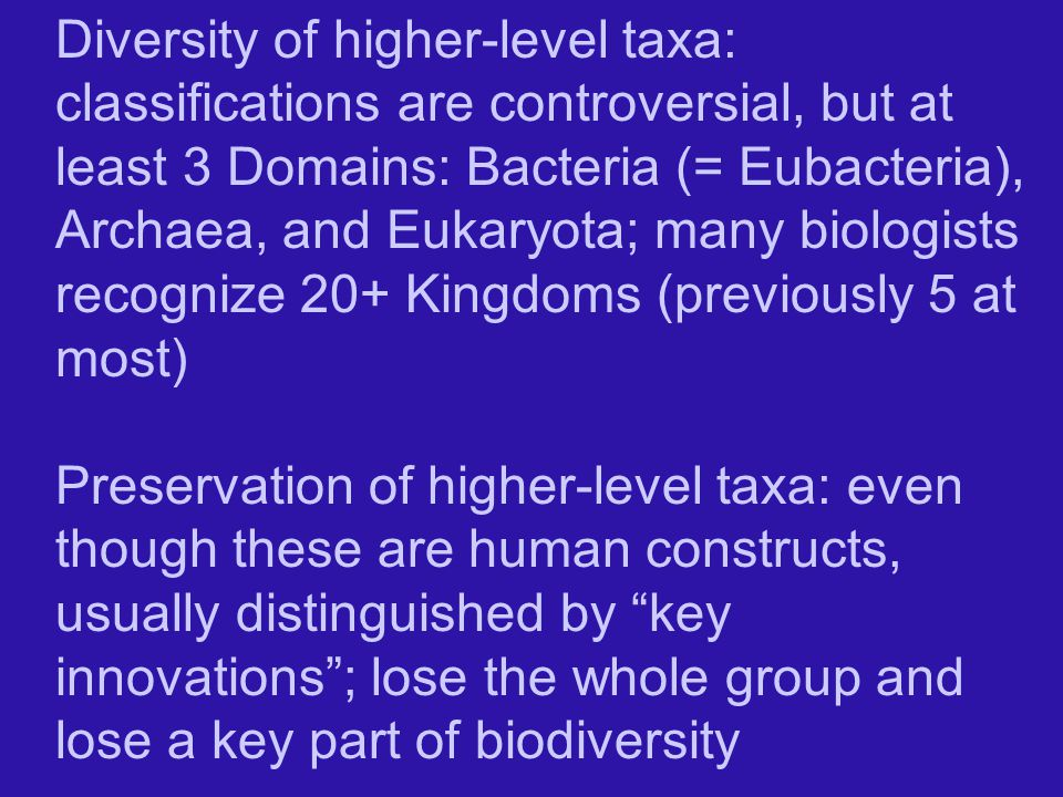 Diversity of higher-level taxa: classifications are controversial, but at least 3 Domains: Bacteria (= Eubacteria), Archaea, and Eukaryota; many biologists recognize 20+ Kingdoms (previously 5 at most)