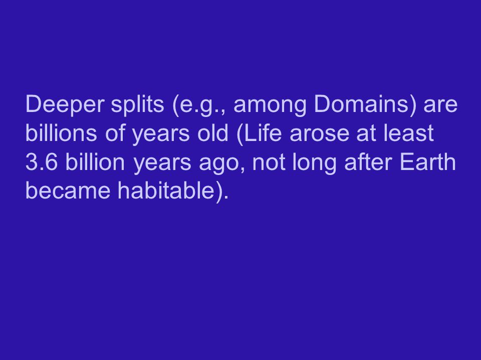 Deeper splits (e.g., among Domains) are billions of years old (Life arose at least 3.6 billion years ago, not long after Earth became habitable).