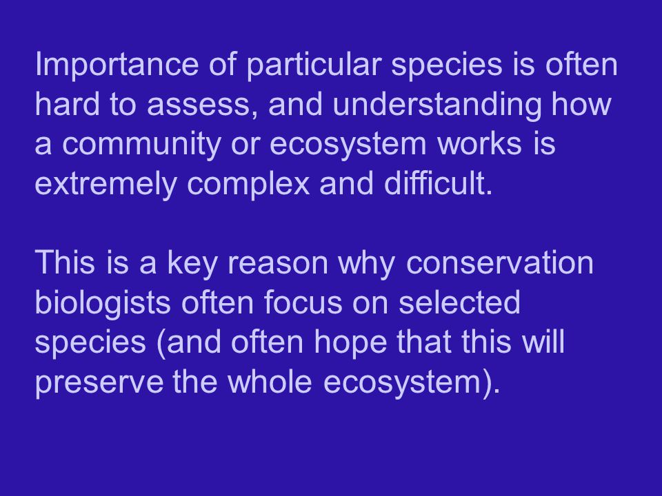 Importance of particular species is often hard to assess, and understanding how a community or ecosystem works is extremely complex and difficult.