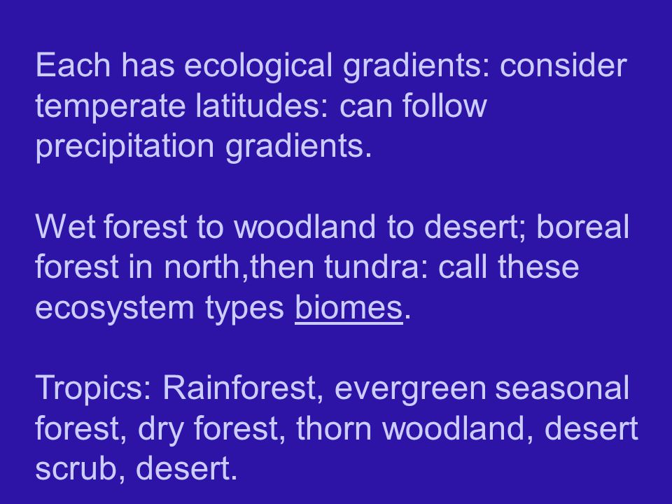 Each has ecological gradients: consider temperate latitudes: can follow precipitation gradients.