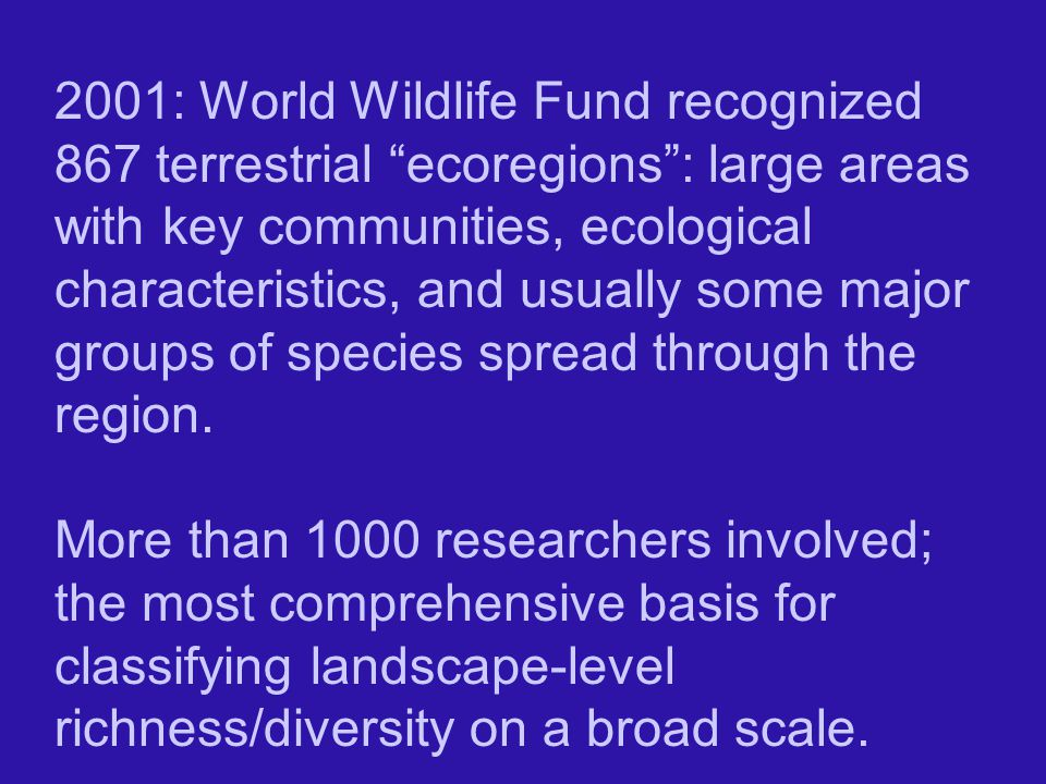 2001: World Wildlife Fund recognized 867 terrestrial ecoregions : large areas with key communities, ecological characteristics, and usually some major groups of species spread through the region.