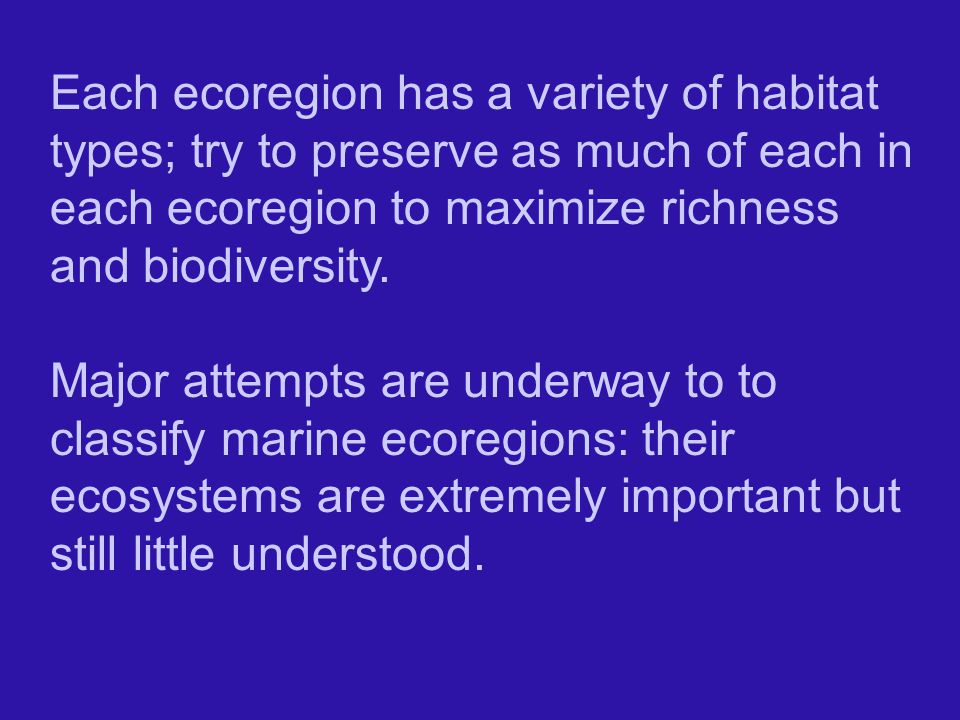 Each ecoregion has a variety of habitat types; try to preserve as much of each in each ecoregion to maximize richness and biodiversity.