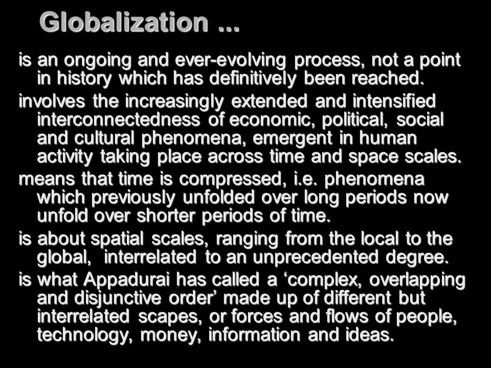 Globalization ... is an ongoing and ever-evolving process, not a point in history which has definitively been reached.