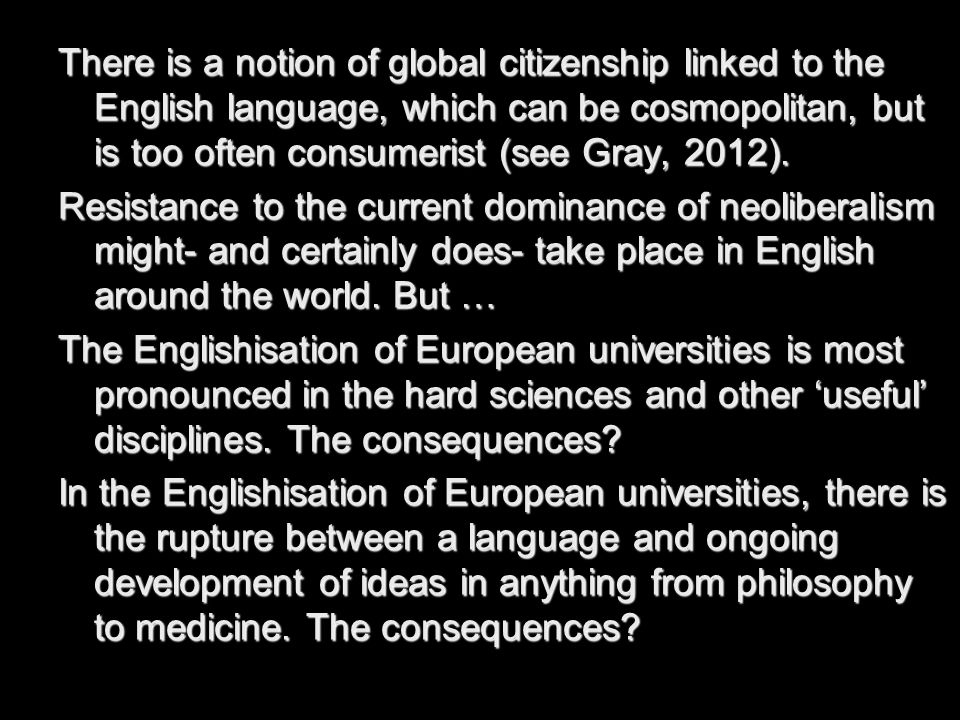 There is a notion of global citizenship linked to the English language, which can be cosmopolitan, but is too often consumerist (see Gray, 2012).