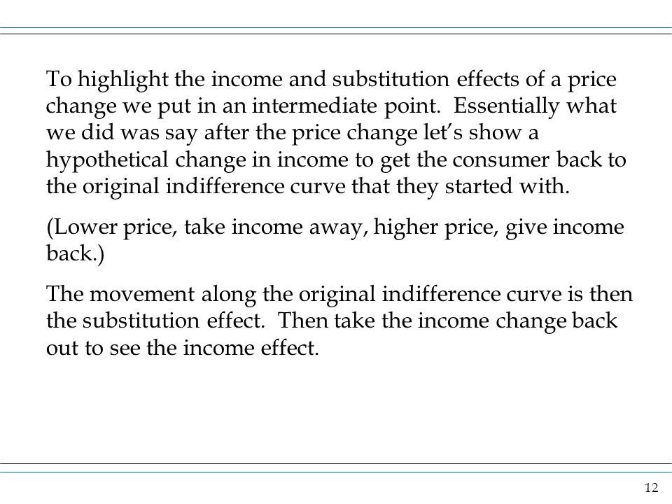 To highlight the income and substitution effects of a price change we put in an intermediate point. Essentially what we did was say after the price change let's show a hypothetical change in income to get the consumer back to the original indifference curve that they started with.