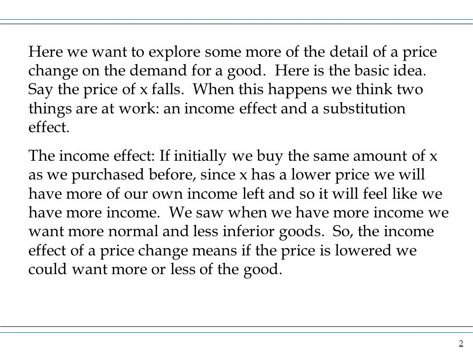 Here we want to explore some more of the detail of a price change on the demand for a good. Here is the basic idea. Say the price of x falls. When this happens we think two things are at work: an income effect and a substitution effect.