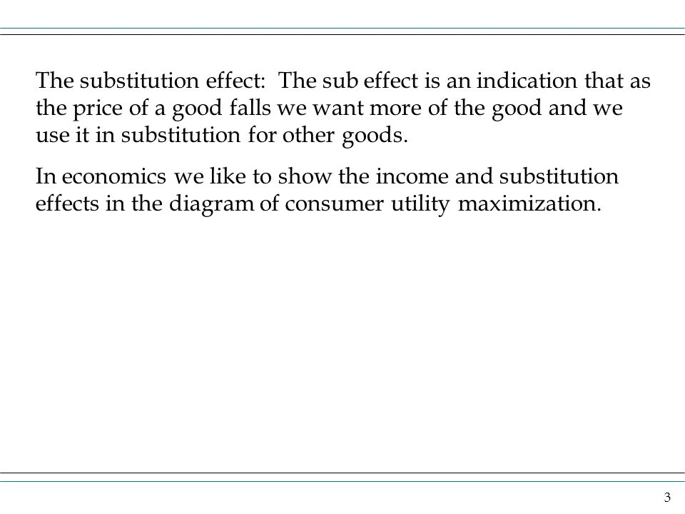 The substitution effect: The sub effect is an indication that as the price of a good falls we want more of the good and we use it in substitution for other goods.