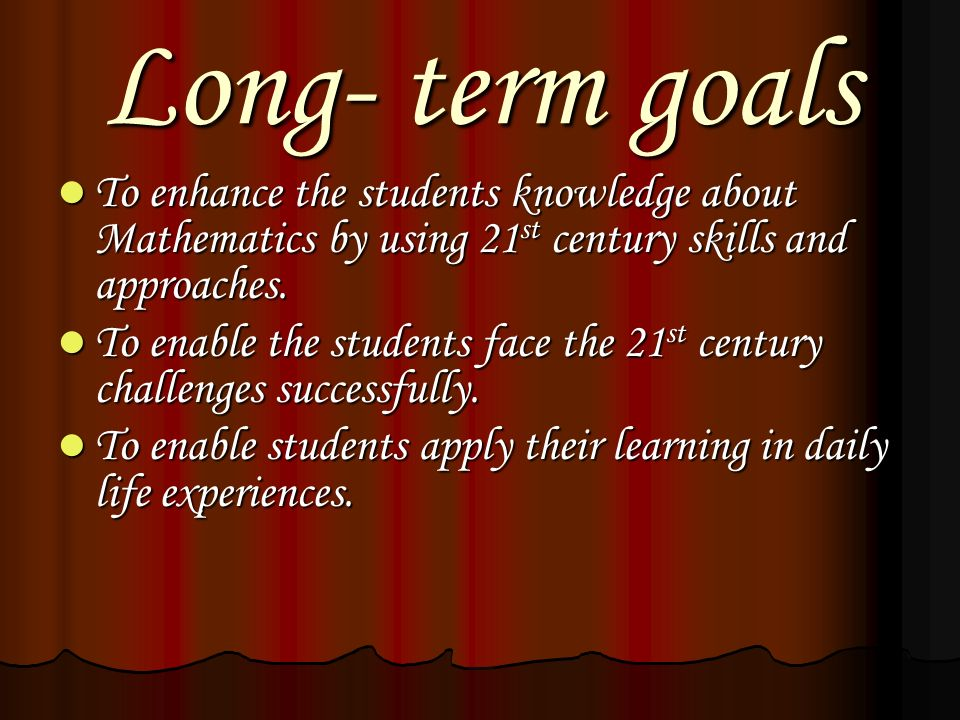 Long- term goals To enhance the students knowledge about Mathematics by using 21st century skills and approaches.