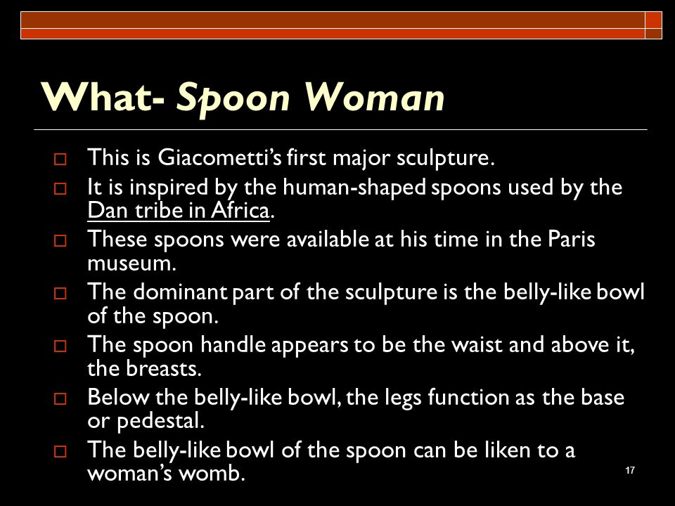 What- Spoon Woman This is Giacometti's first major sculpture.