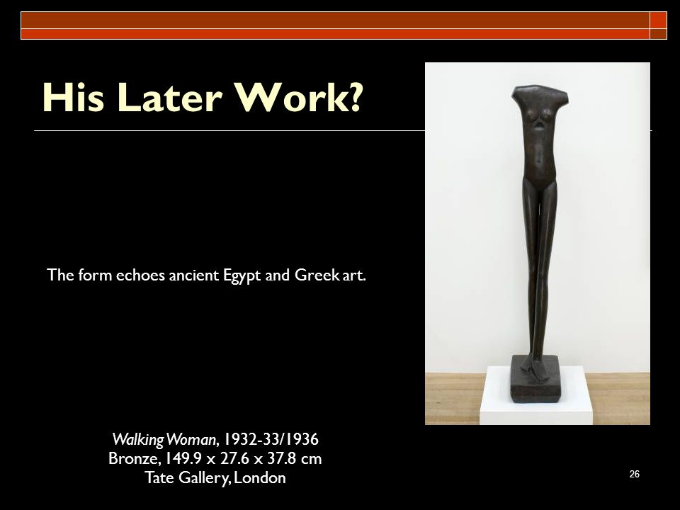 His Later Work The form echoes ancient Egypt and Greek art.