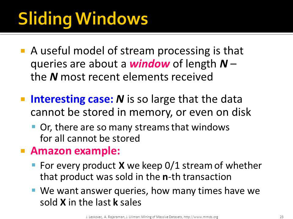 Sliding Windows A useful model of stream processing is that queries are about a window of length N – the N most recent elements received.