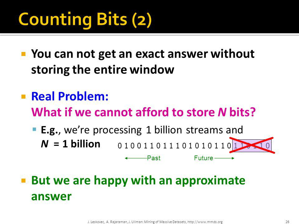 Counting Bits (2) You can not get an exact answer without storing the entire window. Real Problem: What if we cannot afford to store N bits