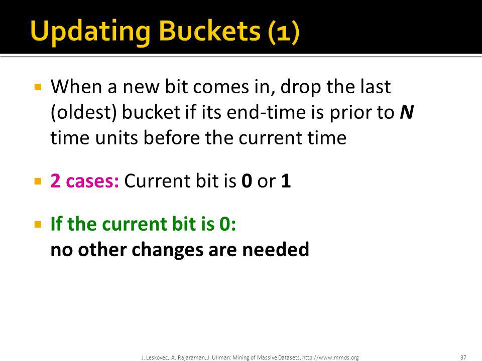Updating Buckets (1) When a new bit comes in, drop the last (oldest) bucket if its end-time is prior to N time units before the current time.