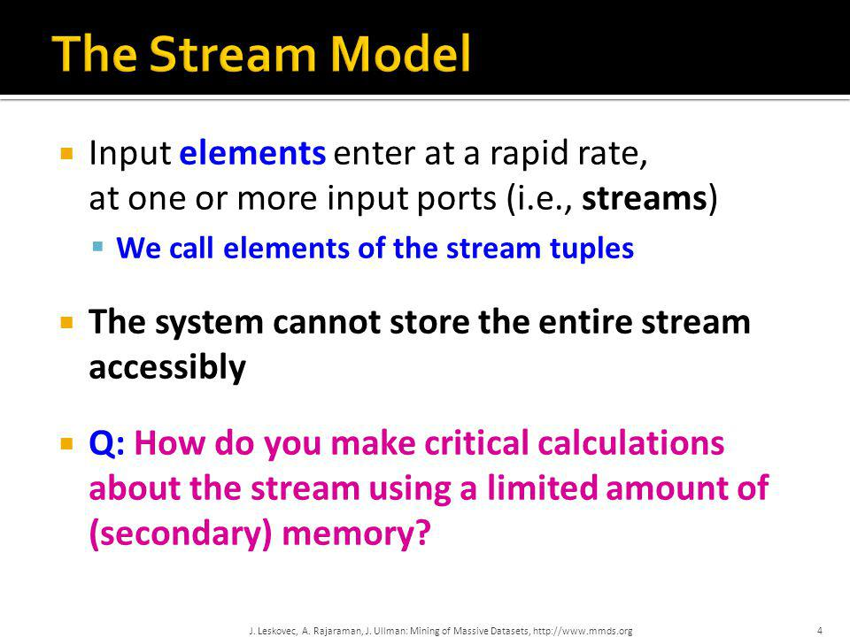 The Stream Model Input elements enter at a rapid rate, at one or more input ports (i.e., streams) We call elements of the stream tuples.