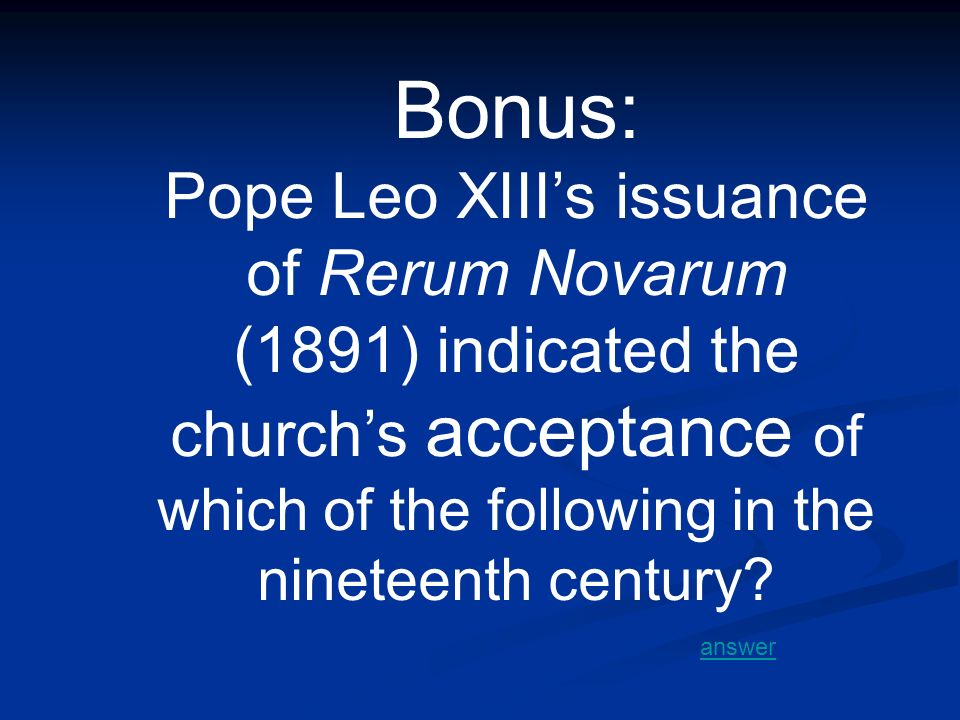 Bonus: Pope Leo XIII's issuance of Rerum Novarum (1891) indicated the church's acceptance of which of the following in the nineteenth century