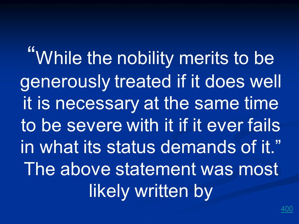 While the nobility merits to be generously treated if it does well it is necessary at the same time to be severe with it if it ever fails in what its status demands of it. The above statement was most likely written by