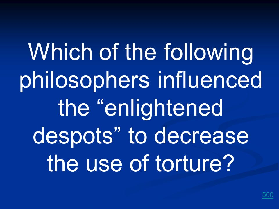 Which of the following philosophers influenced the enlightened despots to decrease the use of torture