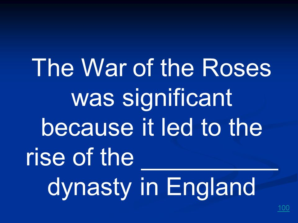 The War of the Roses was significant because it led to the rise of the __________ dynasty in England