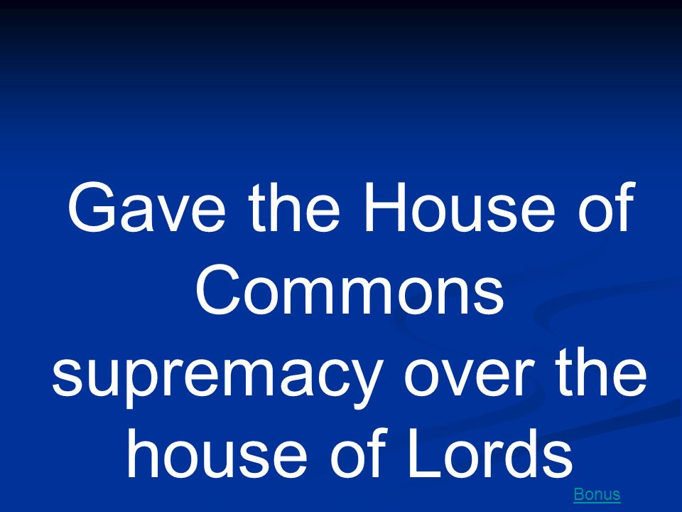 Gave the House of Commons supremacy over the house of Lords