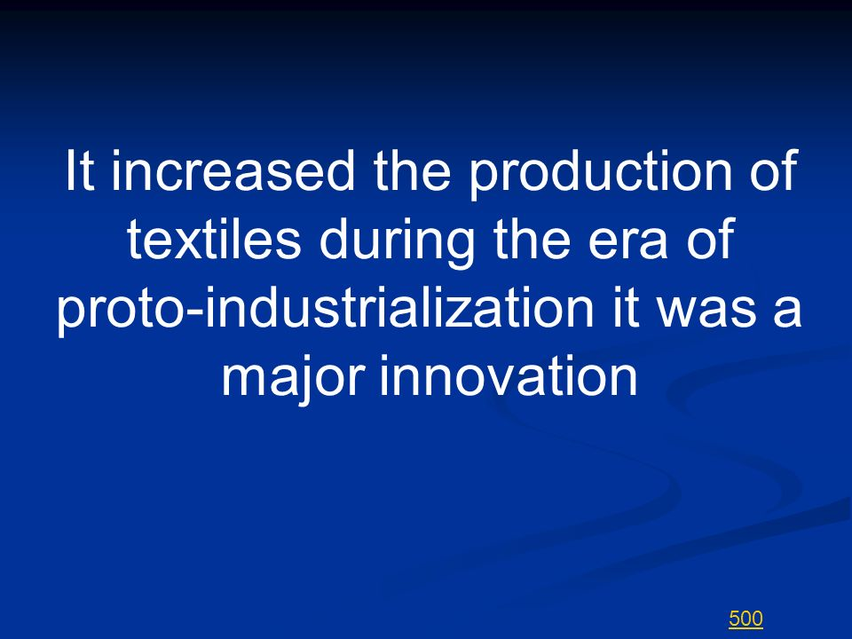 It increased the production of textiles during the era of proto-industrialization it was a major innovation