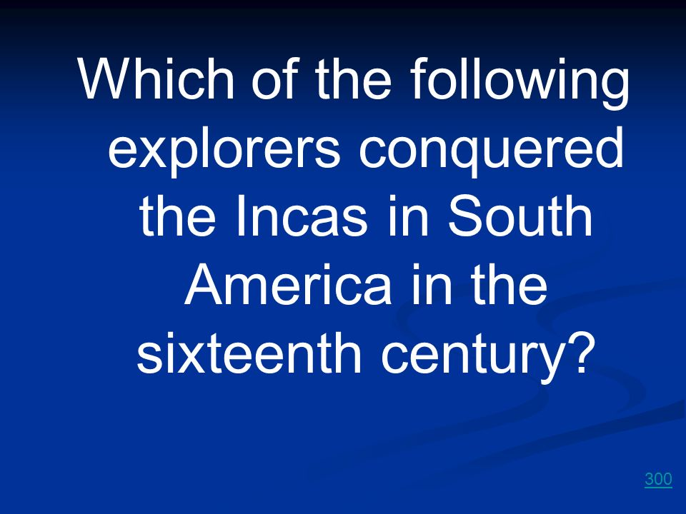 Which of the following explorers conquered the Incas in South America in the sixteenth century