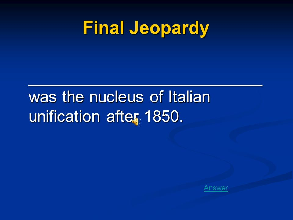 Final Jeopardy __________________________ was the nucleus of Italian unification after 1850.
