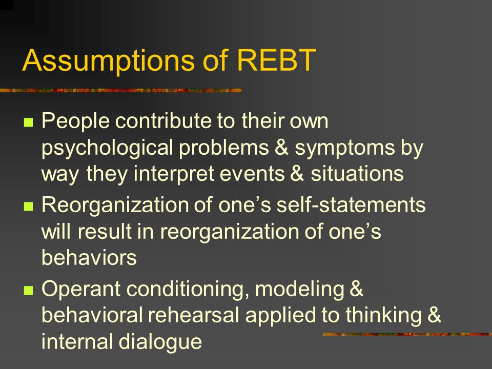 Assumptions of REBT People contribute to their own psychological problems & symptoms by way they interpret events & situations.