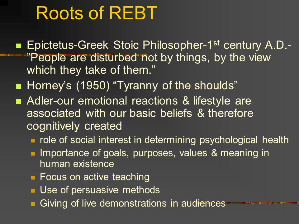 Roots of REBT Epictetus-Greek Stoic Philosopher-1st century A.D.- People are disturbed not by things, by the view which they take of them.