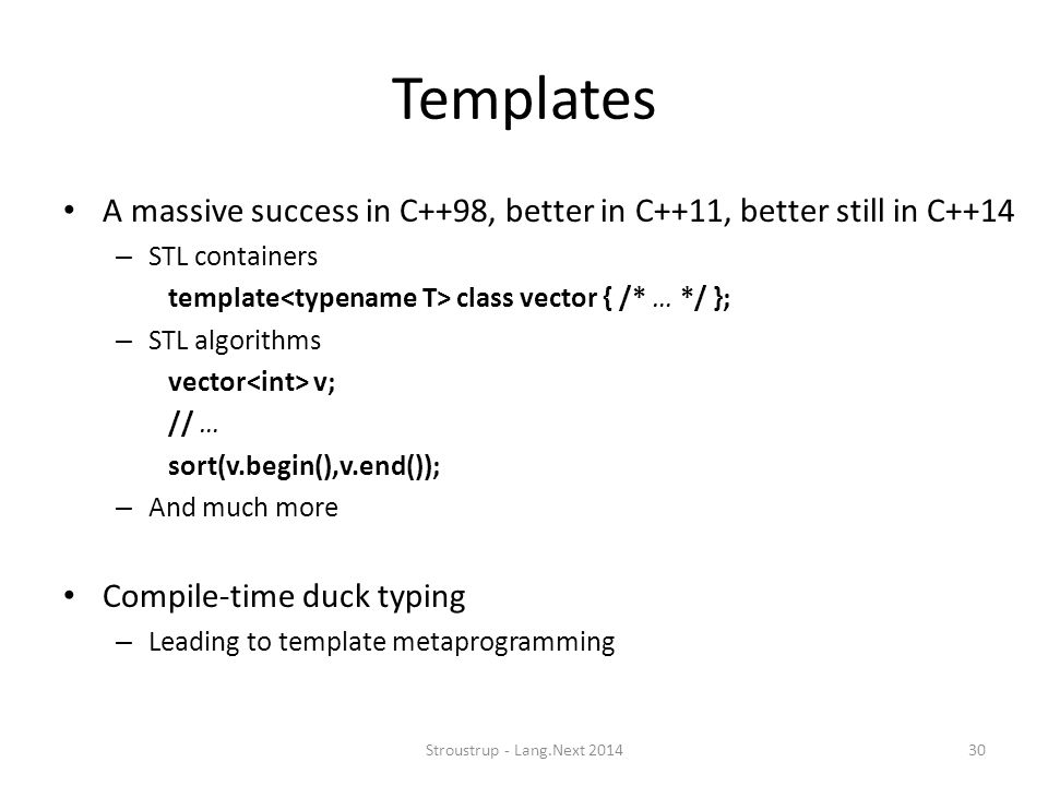 Templates A massive success in C++98, better in C++11, better still in C++14. STL containers. template<typename T> class vector { /* … */ };