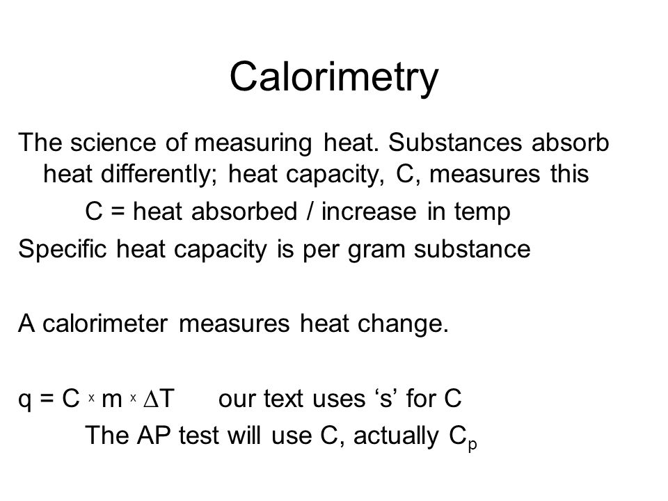 CalorimetryThe science of measuring heat. Substances absorb heat differently; heat capacity, C, measures this.