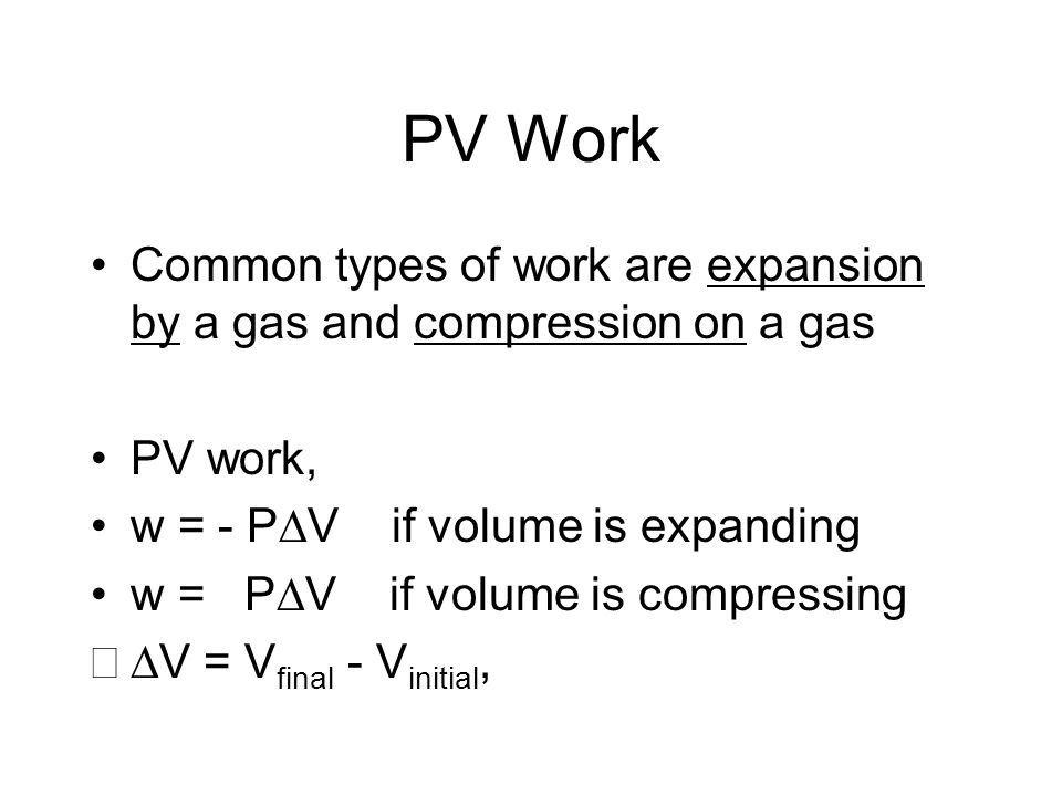 PV WorkCommon types of work are expansion by a gas and compression on a gas. PV work, w = - PV if volume is expanding.