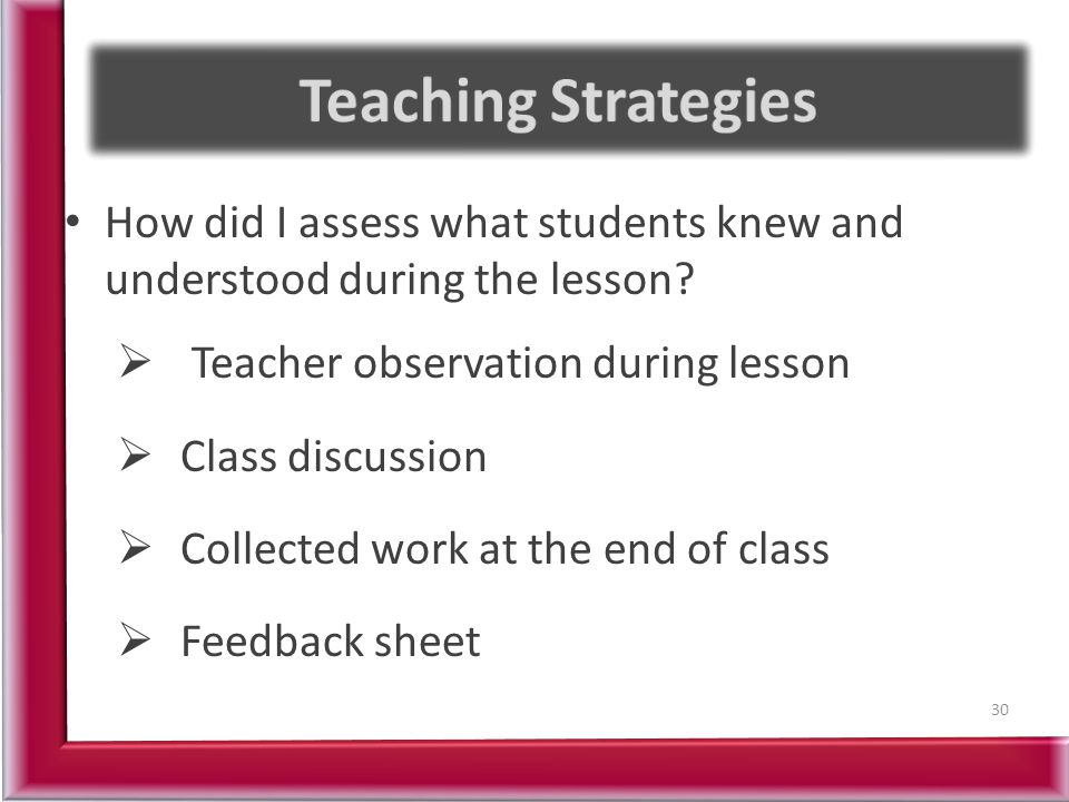 Teaching Strategies How did I assess what students knew and understood during the lesson Teacher observation during lesson.