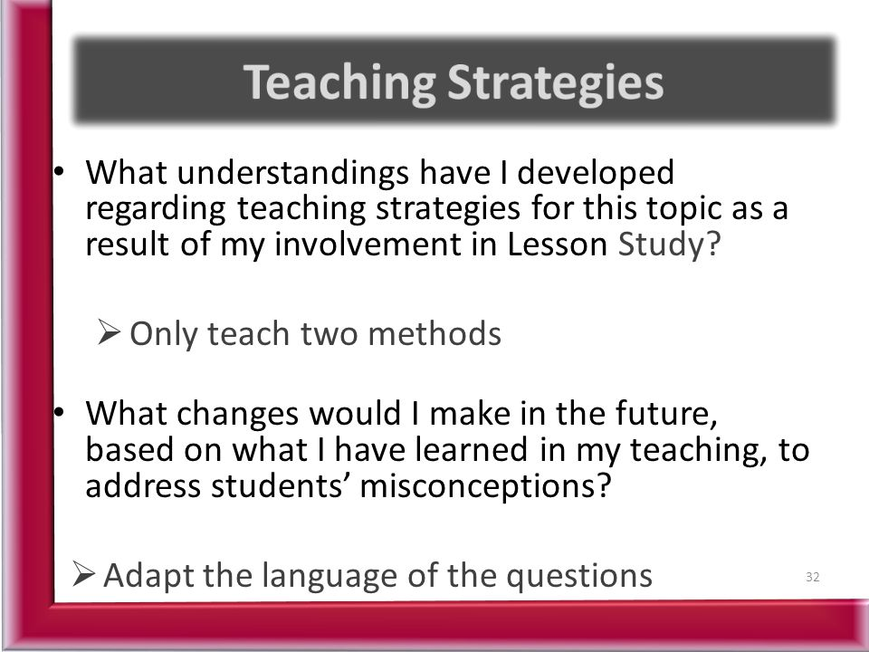 Teaching Strategies What understandings have I developed regarding teaching strategies for this topic as a result of my involvement in Lesson Study