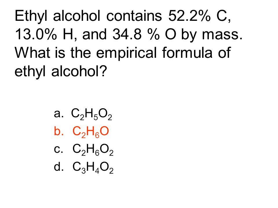 Ethyl alcohol contains 52. 2% C, 13. 0% H, and 34. 8 % O by mass