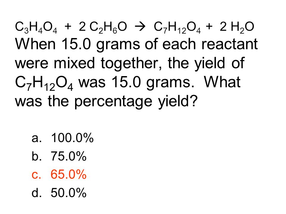 C3H4O4 + 2 C2H6O  C7H12O4 + 2 H2O When 15.0 grams of each reactant were mixed together, the yield of C7H12O4 was 15.0 grams. What was the percentage yield